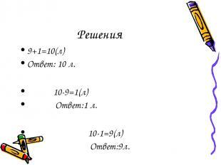Решения 9+1=10(л) Ответ: 10 л. 10-9=1(л) Ответ:1 л. 10-1=9(л) Ответ:9л.
