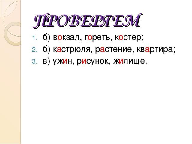ПРОВЕРЯЕМ б) вокзал, гореть, костер; б) кастрюля, растение, квартира; в) ужин, рисунок, жилище.