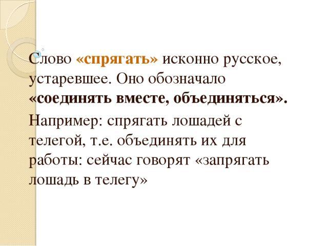 Слово «спрягать» исконно русское, устаревшее. Оно обозначало «соединять вместе, объединяться». Например: спрягать лошадей с телегой, т.е. объединять их для работы: сейчас говорят «запрягать лошадь в телегу»