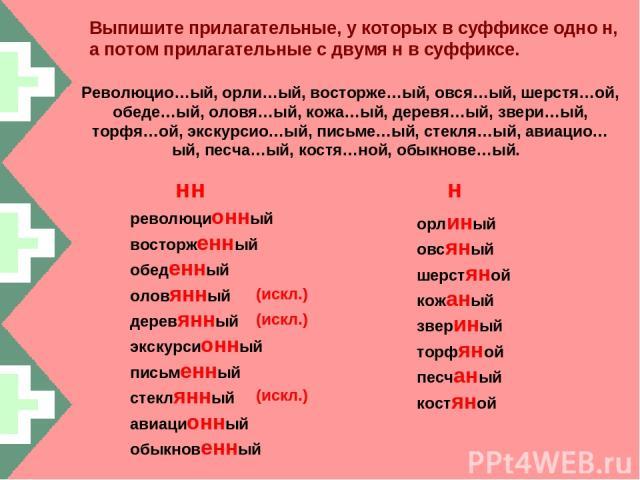 Выпишите прилагательные, у которых в суффиксе одно н, а потом прилагательные с двумя н в суффиксе. Революцио…ый, орли…ый, восторже…ый, овся…ый, шерстя…ой, обеде…ый, оловя…ый, кожа…ый, деревя…ый, звери…ый, торфя…ой, экскурсио…ый, письме…ый, стекля…ый…