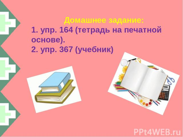 Домашнее задание: 1. упр. 164 (тетрадь на печатной основе). 2. упр. 367 (учебник)