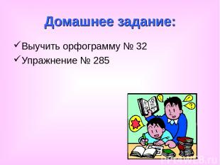 Домашнее задание: Выучить орфограмму № 32 Упражнение № 285