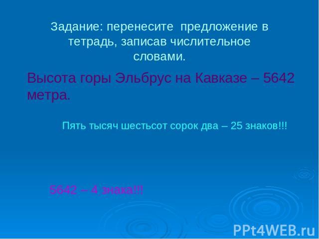 Высота горы Эльбрус на Кавказе – 5642 метра. Пять тысяч шестьсот сорок два – 25 знаков!!! 5642 – 4 знака!!! Задание: перенесите предложение в тетрадь, записав числительное словами.