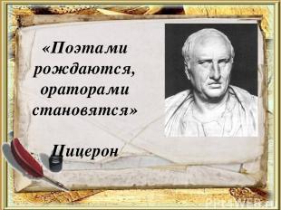 «Поэтами рождаются, ораторами становятся» Цицерон