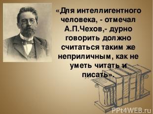 «Для интеллигентного человека, - отмечал А.П.Чехов,- дурно говорить должно счита