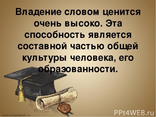 Владение словом ценится очень высоко. Эта способность является составной частью общей культуры человека, его образованности.