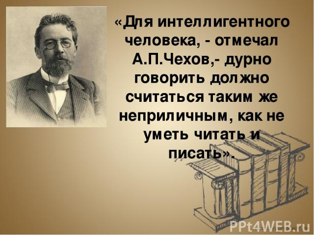 «Для интеллигентного человека, - отмечал А.П.Чехов,- дурно говорить должно считаться таким же неприличным, как не уметь читать и писать».