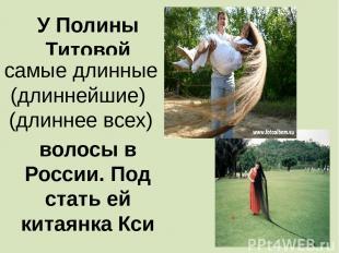 У Полины Титовой …………………………….. волосы в России. Под стать ей китаянка Кси самые