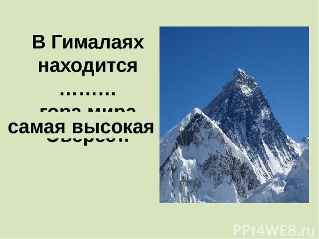 В Гималаях находится ……… гора мира Эверест. самая высокая