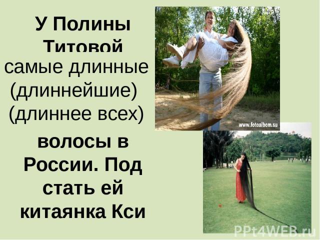 У Полины Титовой …………………………….. волосы в России. Под стать ей китаянка Кси самые длинные (длиннейшие) (длиннее всех)