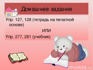 Домашнее задание Упр. 127, 128 (тетрадь на печатной основе) ИЛИ Упр. 277, 281 (у