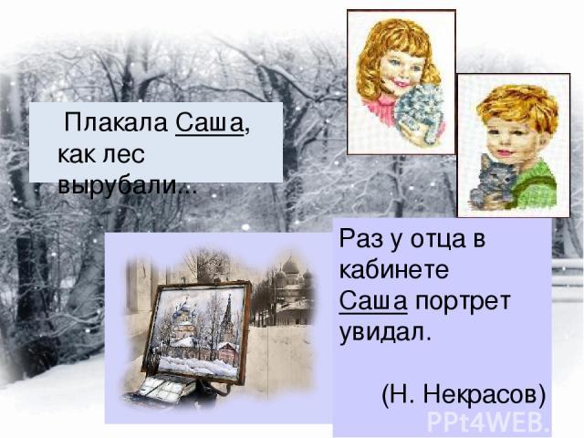 Плакала Саша, как лес вырубали... Раз у отца в кабинете Саша портрет увидал. (Н. Некрасов)