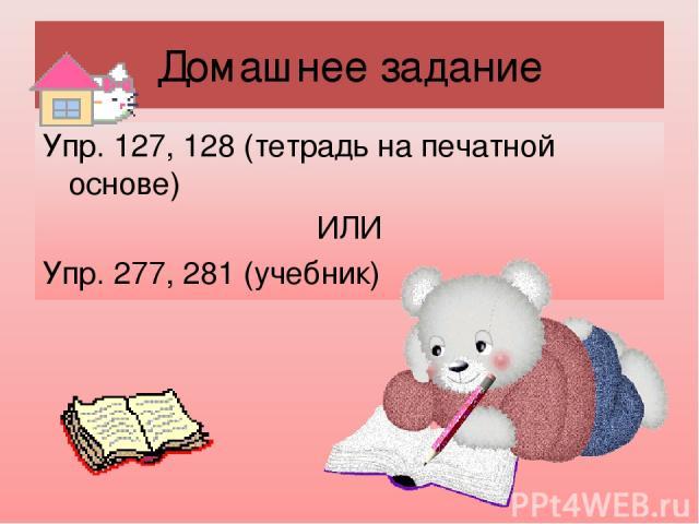 Домашнее задание Упр. 127, 128 (тетрадь на печатной основе) ИЛИ Упр. 277, 281 (учебник)