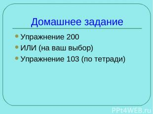 Домашнее задание Упражнение 200 ИЛИ (на ваш выбор) Упражнение 103 (по тетради)