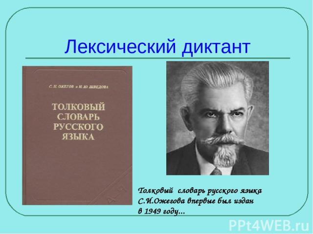 Лексический диктант Толковый словарь русского языка С.И.Ожегова впервые был издан в 1949 году...