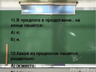 11.В предлоге в продолжени.. на конце пишется: А) е; Б) и.  12.Какой из пр
