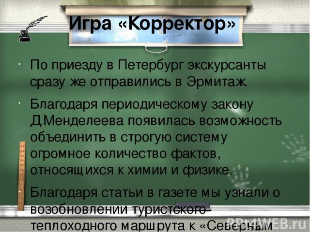 Игра «Корректор» По приезду в Петербург экскурсанты сразу же отправились в Эрмитаж. Благодаря периодическому закону Д.Менделеева появилась возможность объединить в строгую систему огромное количество фактов, относящихся к химии и физике. Благодаря с…