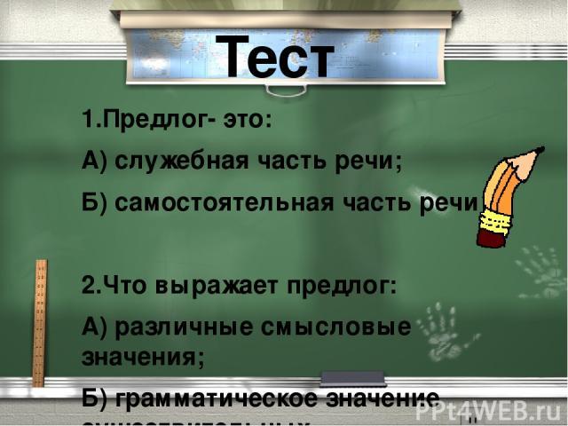 Тест 1.Предлог- это: А) служебная часть речи; Б) самостоятельная часть речи  2.Что выражает предлог: А) различные смысловые значения; Б) грамматическое значение существительных.