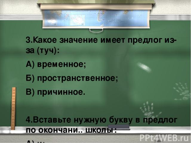 3.Какое значение имеет предлог из-за (туч): А) временное; Б) пространственное; В) причинное.  4.Вставьте нужную букву в предлог по окончани.. школы: А) и; Б) е; В) ю.