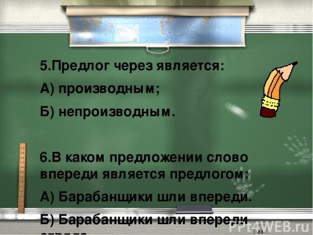 5.Предлог через является: А) производным; Б) непроизводным.  6.В каком предложении слово впереди является предлогом: А) Барабанщики шли впереди. Б) Барабанщики шли впереди отряда.