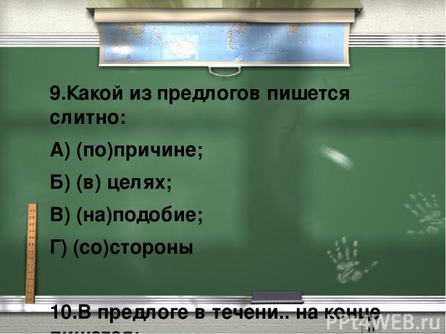 9.Какой из предлогов пишется слитно: А) (по)причине; Б) (в) целях; В) (на)подобие; Г) (со)стороны  10.В предлоге в течени.. на конце пишется: А) е; Б) и.