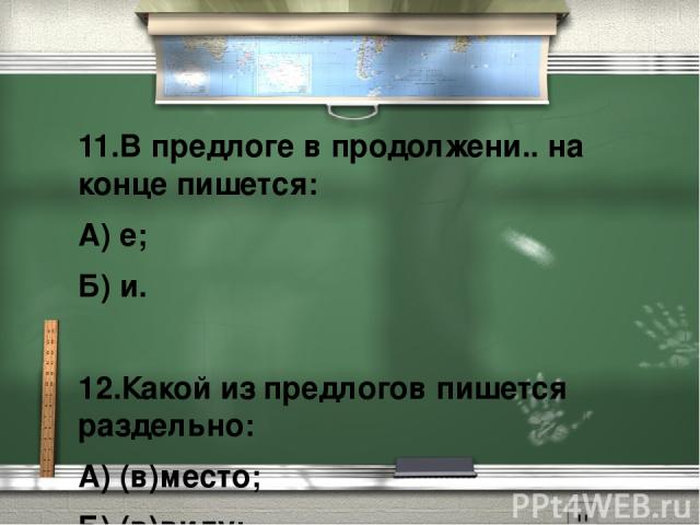11.В предлоге в продолжени.. на конце пишется: А) е; Б) и.  12.Какой из предлогов пишется раздельно: А) (в)место; Б) (в)виду; В) (в)следствие; Г) (в)виде.
