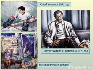 Юный хоккеист 1971год Портрет актера Е. Капеляна 1973 год Посреди России 1983год