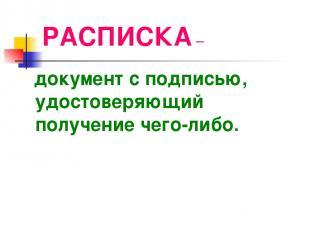 РАСПИСКА – документ с подписью, удостоверяющий получение чего-либо.