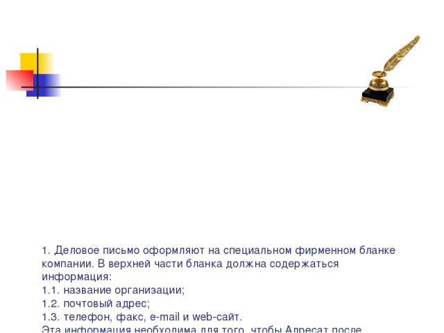 1. Деловое письмо оформляют на специальном фирменном бланке компании. В верхней части бланка должна содержаться информация: 1.1. название организации; 1.2. почтовый адрес; 1.3. телефон, факс, e-mail и web-сайт. Эта информация необходима для того, чт…