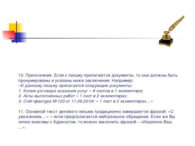 10. Приложения. Если к письму прилагаются документы, то они должны быть пронумерованы и указаны ниже заключения. Например: «К данному письму прилагается следующие документы: 1. Копия договора оказания услуг – 6 листов в 1 экземпляре; 2. Акты выполне…