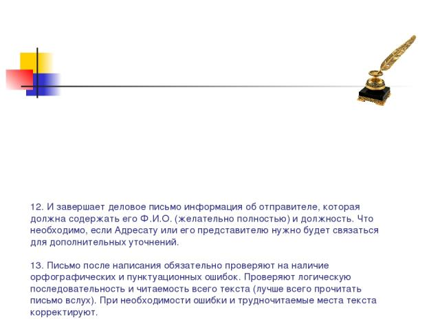 12. И завершает деловое письмо информация об отправителе, которая должна содержать его Ф.И.О. (желательно полностью) и должность. Что необходимо, если Адресату или его представителю нужно будет связаться для дополнительных уточнений. 13. Письмо посл…