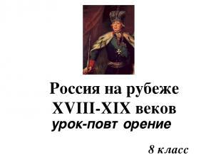 8 класс Россия на рубеже XVIII-XIX веков урок-повторение