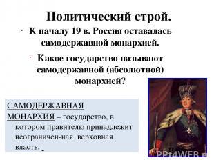 Политический строй. К началу 19 в. Россия оставалась самодержавной монархией. Ка