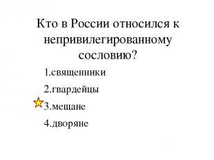 Кто в России относился к непривилегированному сословию? 1.священники 2.гвардейцы