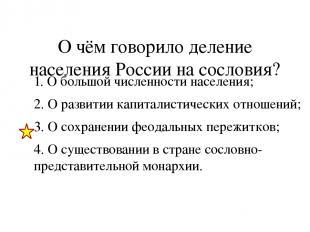 О чём говорило деление населения России на сословия? 1. О большой численности на