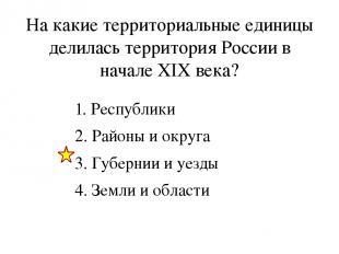 На какие территориальные единицы делилась территория России в начале XIX века? 1
