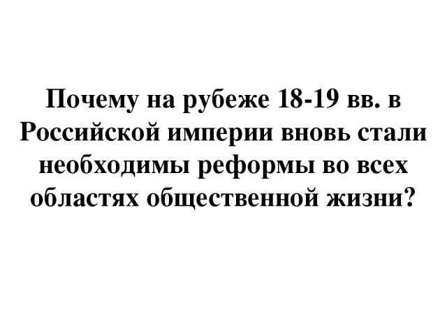 Почему на рубеже 18-19 вв. в Российской империи вновь стали необходимы реформы во всех областях общественной жизни?