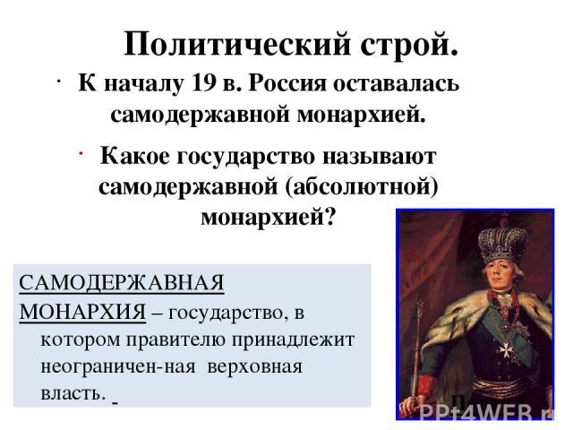 Политический строй. К началу 19 в. Россия оставалась самодержавной монархией. Какое государство называют самодержавной (абсолютной) монархией? САМОДЕРЖАВНАЯ МОНАРХИЯ – государство, в котором правителю принадлежит неограничен-ная верховная власть. Павел I