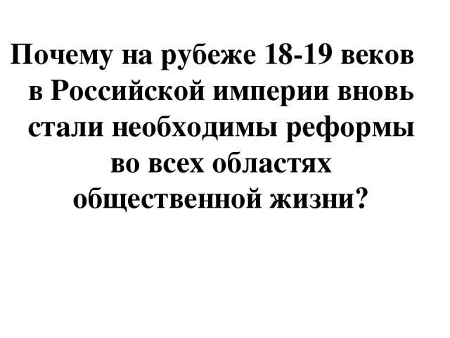 Почему на рубеже 18-19 веков в Российской империи вновь стали необходимы реформы во всех областях общественной жизни?