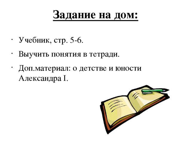 Задание на дом: Учебник, стр. 5-6. Выучить понятия в тетради. Доп.материал: о детстве и юности Александра I.