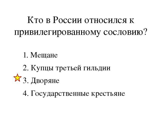 Кто в России относился к привилегированному сословию? 1. Мещане 2. Купцы третьей гильдии 3. Дворяне 4. Государственные крестьяне