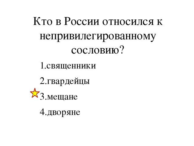 Кто в России относился к непривилегированному сословию? 1.священники 2.гвардейцы 3.мещане 4.дворяне