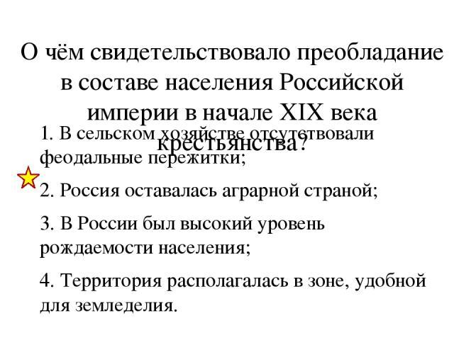 О чём свидетельствовало преобладание в составе населения Российской империи в начале XIX века крестьянства? 1. В сельском хозяйстве отсутствовали феодальные пережитки; 2. Россия оставалась аграрной страной; 3. В России был высокий уровень рождаемост…