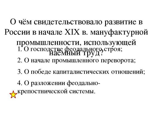 О чём свидетельствовало развитие в России в начале XIX в. мануфактурной промышленности, использующей наёмный труд? 1. О господстве феодального строя; 2. О начале промышленного переворота; 3. О победе капиталистических отношений; 4. О разложении феод…