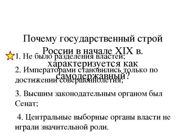 Почему государственный строй России в начале XIX в. характеризуется как самодержавный? 1. Не было разделения властей; 2. Императорами становились только по достижении совершеннолетия; 3. Высшим законодательным органом был Сенат; 4. Центральные выбор…