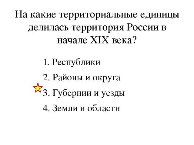 На какие территориальные единицы делилась территория России в начале XIX века? 1. Республики 2. Районы и округа 3. Губернии и уезды 4. Земли и области