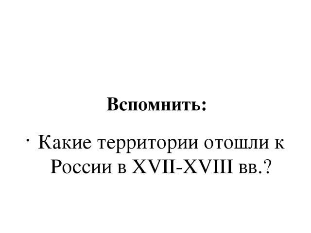 Вспомнить: Какие территории отошли к России в XVII-XVIII вв.? На рубеже XVIII-XIX вв. Россия была крупнейшим государством мира.