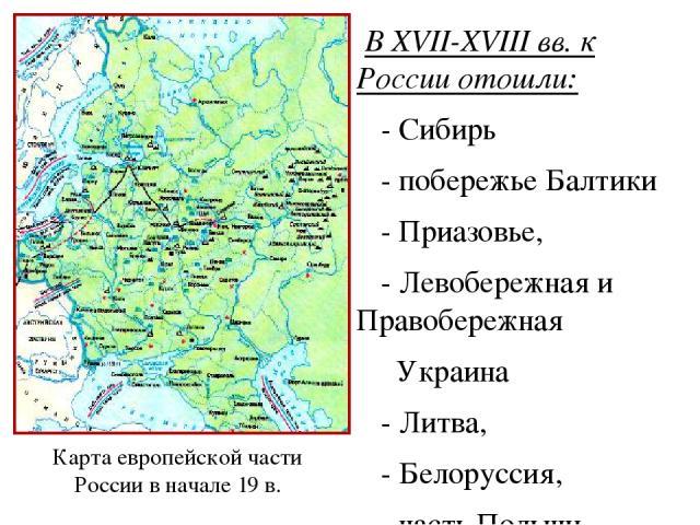 В XVII-XVIII вв. к России отошли: - Сибирь - побережье Балтики - Приазовье, - Левобережная и Правобережная Украина - Литва, - Белоруссия, - часть Польши, -Новороссия, -низовья Волги, - «Русская Америка», - Восточная Грузия. Карта европейской части Р…