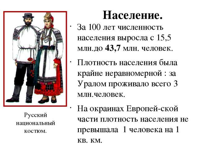 Население. За 100 лет численность населения выросла с 15,5 млн.до 43,7 млн. человек. Плотность населения была крайне неравномерной : за Уралом проживало всего 3 млн.человек. На окраинах Европей-ской части плотность наcеления не превышала 1 человека …