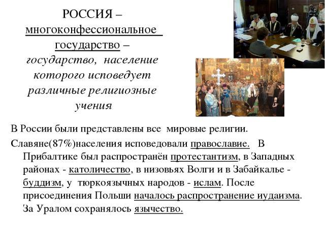 РОССИЯ – многоконфессиональное государство – государство, население которого исповедует различные религиозные учения В России были представлены все мировые религии. Славяне(87%)населения исповедовали православие. В Прибалтике был распространён проте…